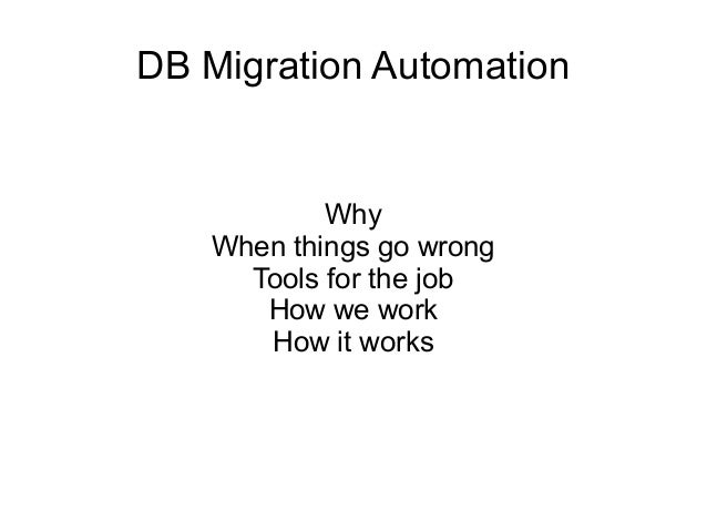 DB Migration Automation Why When things go wrong Tools for the job How we work How it works