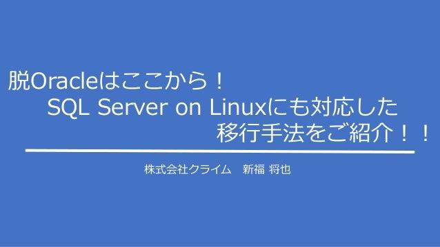 株式会社クライム 新福 将也 脱Oracleはここから! SQL Server on Linuxにも対応した 移行手法をご紹介!!