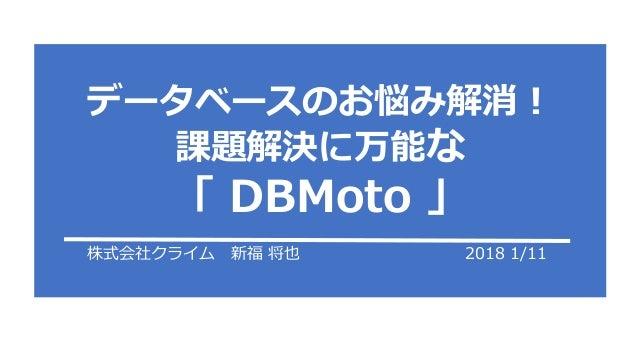 株式会社クライム 新福 将也 2018 1/11 データベースのお悩み解消! 課題解決に万能な 「 DBMoto 」