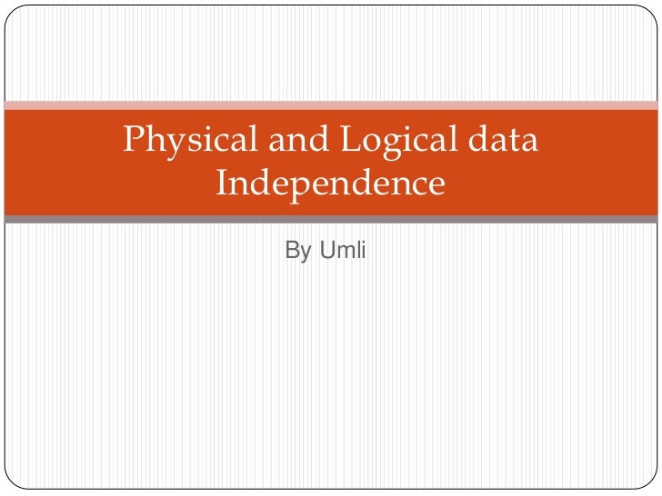 Physical and Logical data     Independence         By Umli