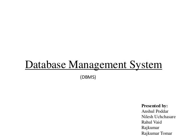 Database Management System (DBMS)  Presented by: Anshul Poddar Nilesh Uchchasare Rahul Vaid Rajkumar Rajkumar Tomar