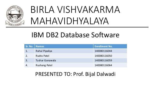 BIRLA VISHVAKARMA MAHAVIDHYALAYA IBM DB2 Database Software Sr. No. Names Enrollment No. 1. Rahul Pipaliya 140080116044 2. ...