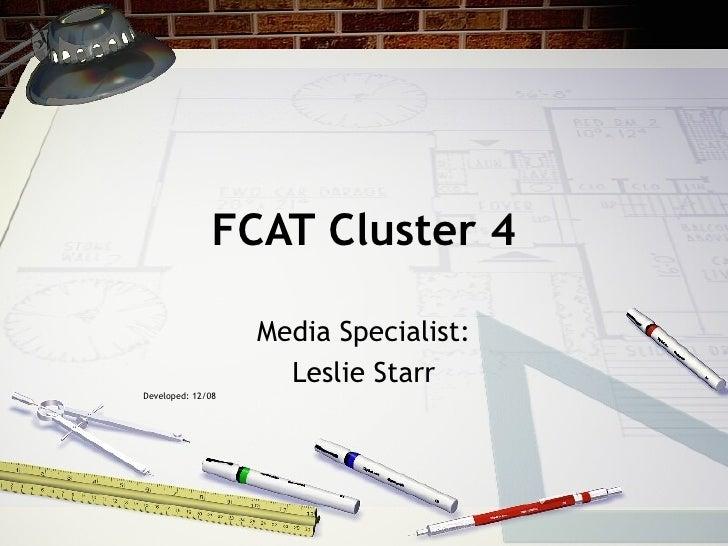 FCAT Cluster 4 Media Specialist: Leslie Starr Developed: 12/08