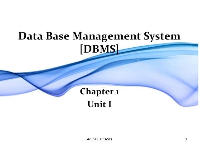 Data Base Management System [DBMS] Chapter 1 Unit I Aruna (DSCASC) 1