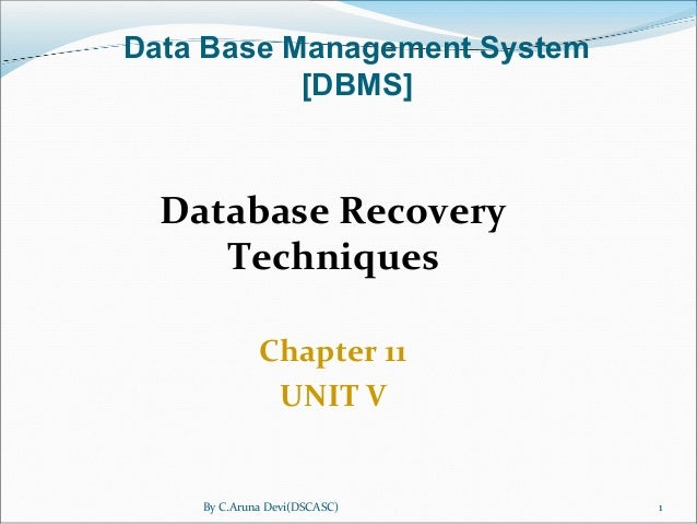 By C.Aruna Devi(DSCASC) 1 Database Recovery Techniques Chapter 11 UNIT V Data Base Management System [DBMS]