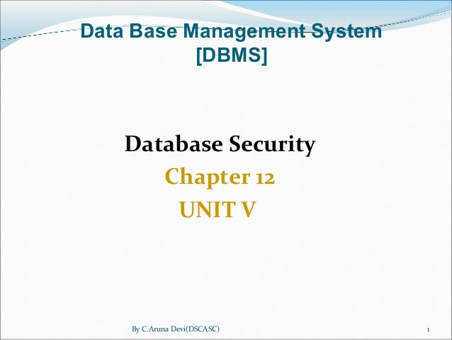 By C.Aruna Devi(DSCASC) 1 Database Security Chapter 12 UNIT V Data Base Management System [DBMS]