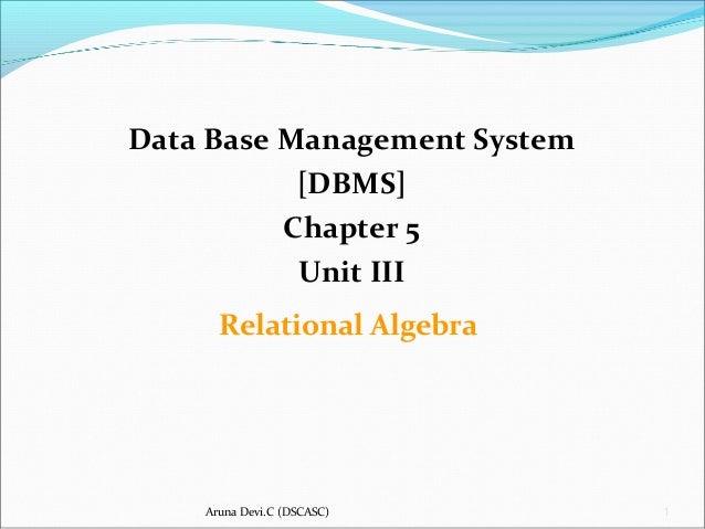 Aruna Devi.C (DSCASC) 1 Data Base Management System [DBMS] Chapter 5 Unit III Relational Algebra