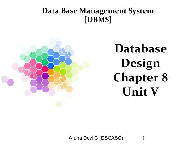 Aruna Devi C (DSCASC) 1 Database Design Chapter 8 Unit V Data Base Management System [DBMS]