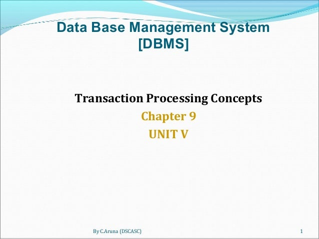 By C.Aruna (DSCASC) 1 Transaction Processing Concepts Chapter 9 UNIT V Data Base Management System [DBMS]