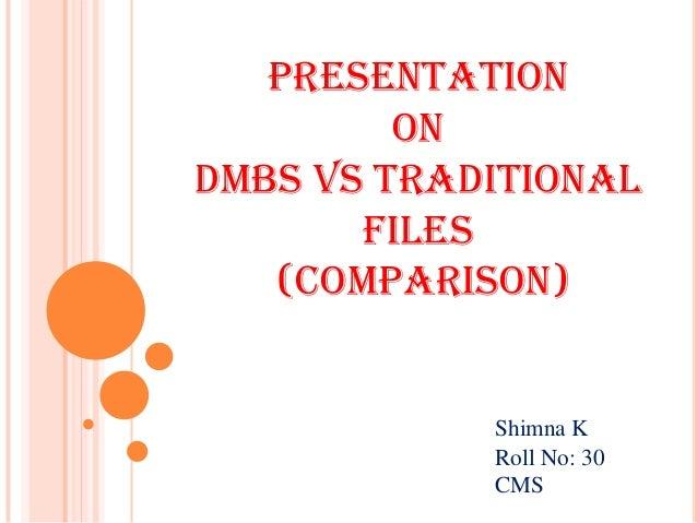 Presentation On DMBS Vs Traditional Files (Comparison) Shimna K Roll No: 30 CMS