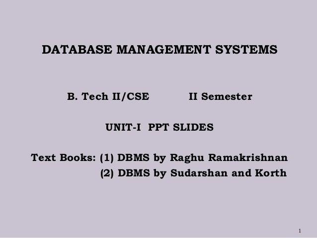 DATABASE MANAGEMENT SYSTEMS B. Tech II/CSE II Semester UNIT-I PPT SLIDES Text Books: (1) DBMS by Raghu Ramakrishnan (2) DB...