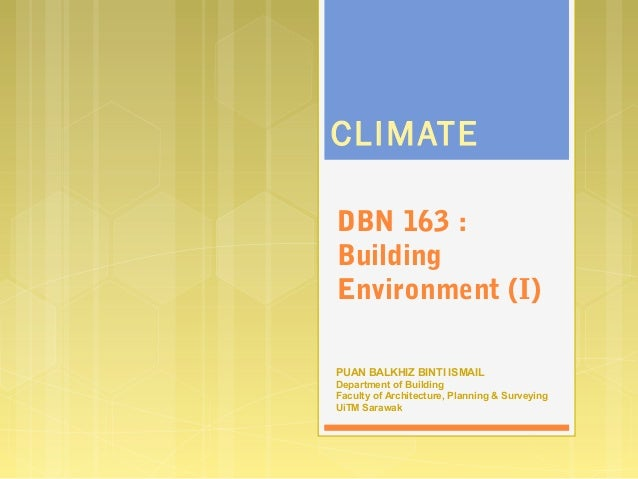 DBN 163 : Building Environment (I) CLIMATE PUAN BALKHIZ BINTI ISMAIL Department of Building Faculty of Architecture, Plann...