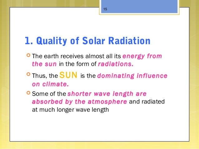 1. Quality of Solar Radiation  The earth receives almost all its energy from the sun in the form of radiations.  Thus, t...