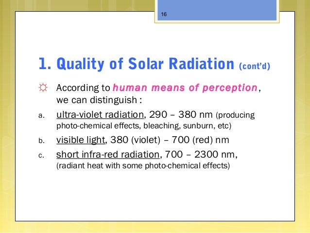 1. Quality of Solar Radiation (cont'd) ☼ According to human means of perception, we can distinguish : a. ultra-violet radi...