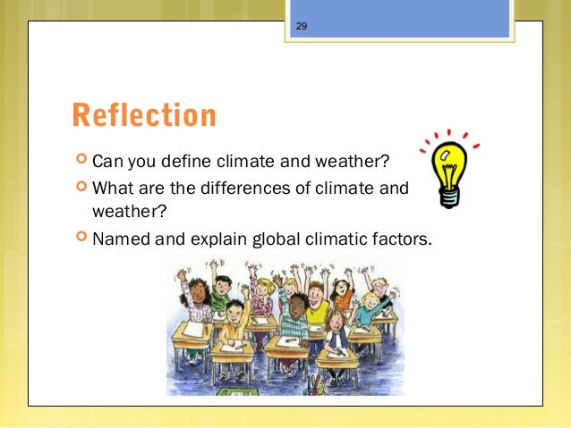 Reflection  Can you define climate and weather?  What are the differences of climate and weather?  Named and explain gl...