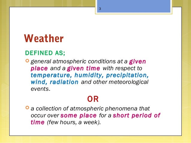 Weather DEFINED AS;  general atmospheric conditions at a given place and a given time with respect to temperature, humidi...