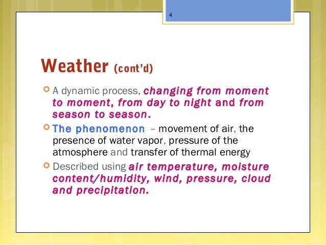 Weather (cont'd)  A dynamic process, changing from moment to moment, from day to night and from season to season.  The p...