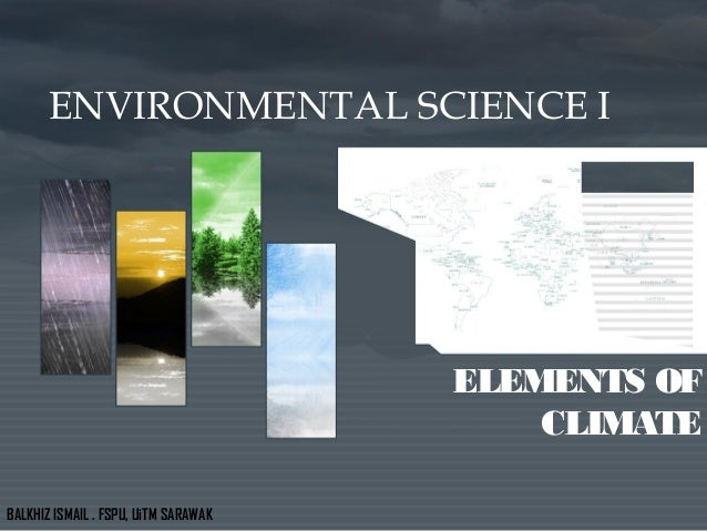 ENVIRONMENTAL SCIENCE I ELEMENTS OF CLIMATE BALKHIZ ISMAIL . FSPU, UiTM SARAWAK