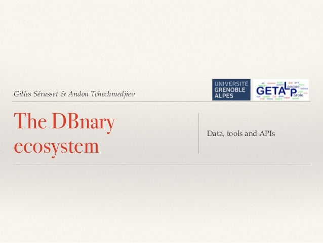 Gilles Sérasset & Andon Tchechmedjiev The DBnary ecosystem Data, tools and APIs
