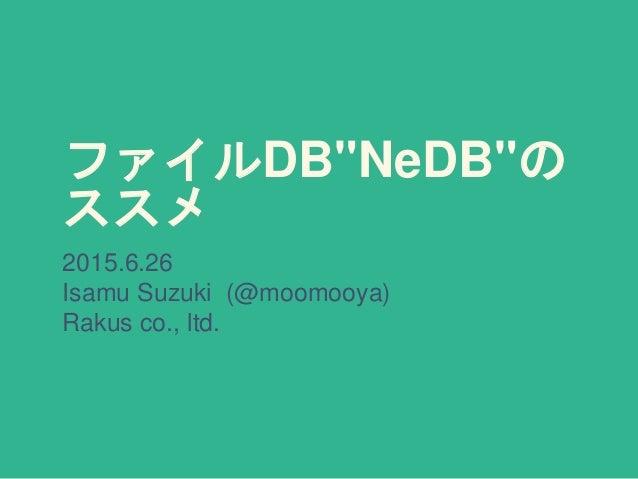 """ファイルDB""""NeDB""""の ススメ 2015.6.26 Isamu Suzuki (@moomooya) Rakus co., ltd."""