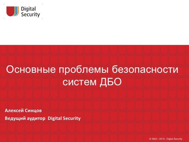 Основные проблемы безопасности           систем ДБО  Алексей Синцов Ведущий аудитор Digital Security                      ...