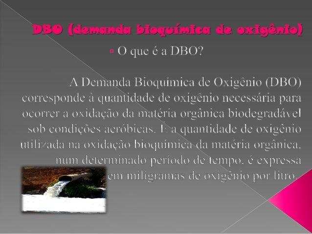 Quando se fala em esgotos domésticos, o termo DBO é frequentemente usado pelos técnicos; ele é indispensável em qualquer d...