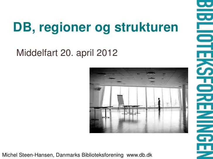 DB, regioner og strukturen     Middelfart 20. april 2012Michel Steen-Hansen, Danmarks Biblioteksforening www.db.dk