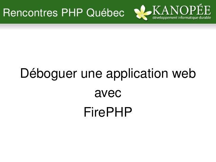 RencontresPHPQuébec          Débogueruneapplicationweb                 avec               FirePHP