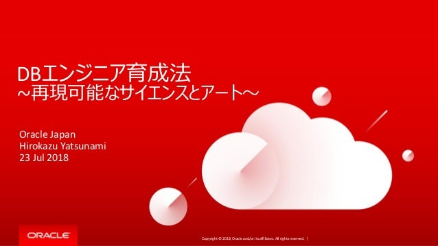 Copyright © 2018, Oracle and/or its affiliates. All rights reserved. | DBエンジニア育成法 ~再現可能なサイエンスとアート~ Oracle Japan Hirokazu Y...