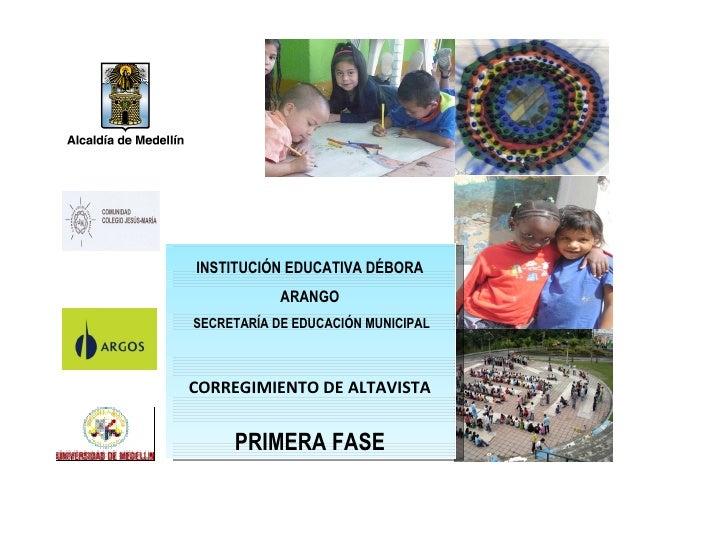 INSTITUCIÓN EDUCATIVA DÉBORA ARANGO SECRETARÍA DE EDUCACIÓN MUNICIPAL CORREGIMIENTO DE ALTAVISTA PRIMERA FASE