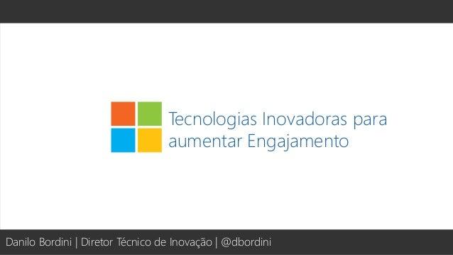 Tecnologias Inovadoras para aumentar Engajamento Danilo Bordini | Diretor Técnico de Inovação | @dbordini