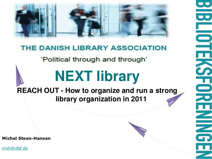NEXT library<br />REACH OUT - How to organize and run a strong library organization in 2011<br />Michel Steen-Hansen<br />...