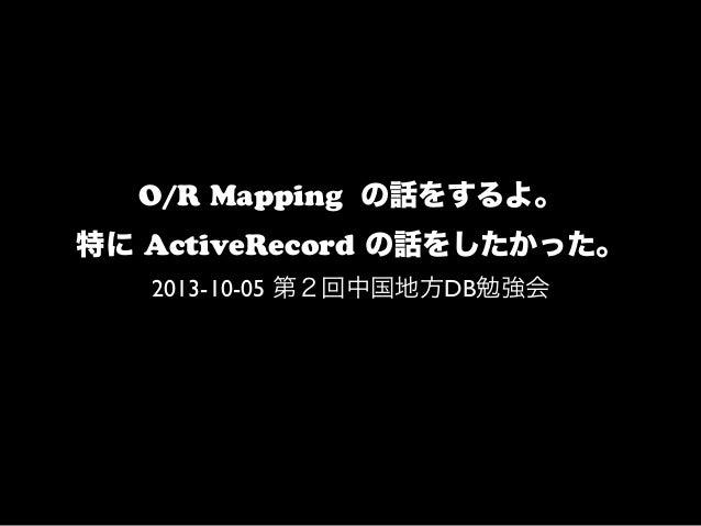 O/R Mapping の話をするよ。 特に ActiveRecord の話をしたかった。 2013-10-05 第2回中国地方DB勉強会