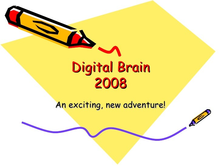 Digital Brain 2008 An exciting, new adventure!