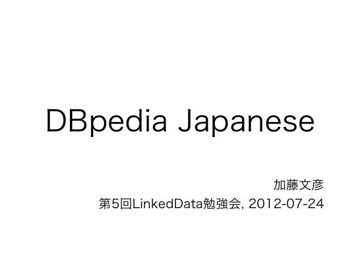 DBpedia Japanese                        加藤文彦   第5回LinkedData勉強会, 2012-07-24