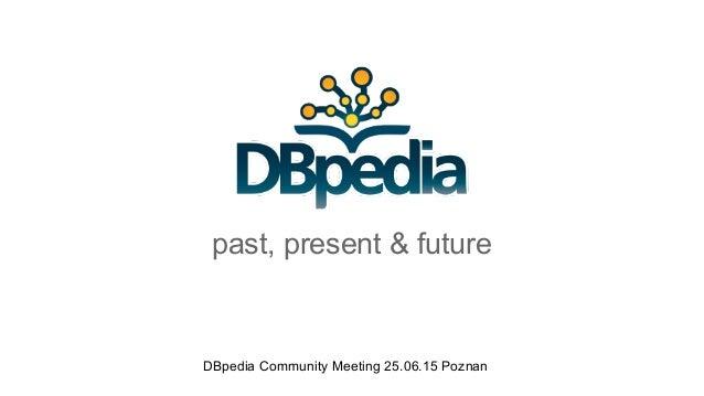 past, present & future DBpedia Community Meeting 25.06.15 Poznan