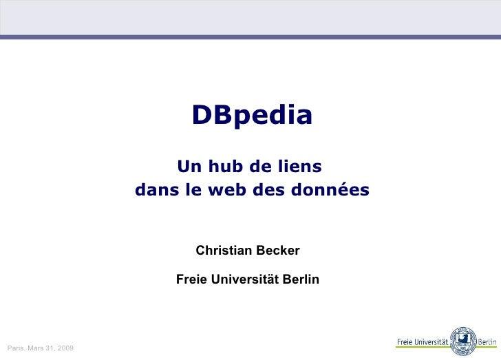 DBpedia   Un hub de liens  dans le web des données Christian Becker Freie Universität Berlin Paris. Mars 31, 2009