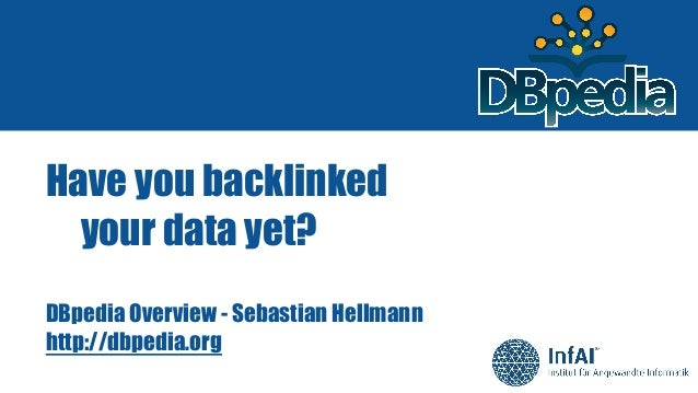 Have you backlinked your data yet? DBpedia Overview - Sebastian Hellmann http://dbpedia.org
