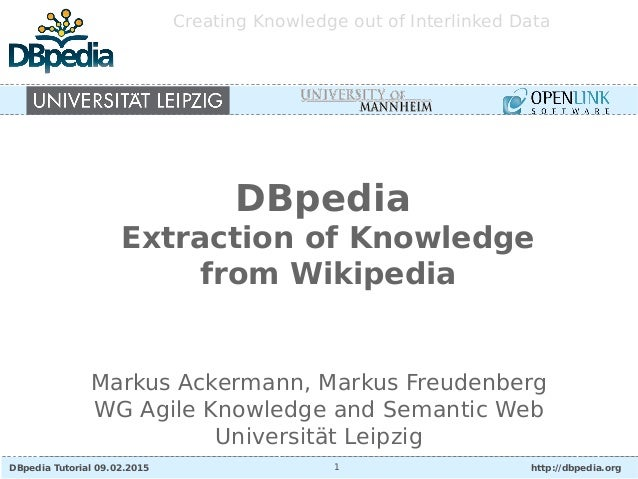 DBpedia Tutorial 09.02.2015 http://dbpedia.org1 Creating Knowledge out of Interlinked Data Markus Ackermann, Markus Freude...