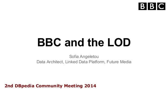 BBC and the LOD  Sofia Angeletou  Data Architect, Linked Data Platform, Future Media  2nd DBpedia Community Meeting 2014