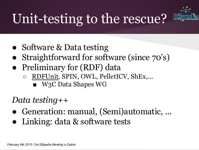 February 9th 2015 / 3rd DBpedia Meeting in Dublin Unit-testing to the rescue? ● Software & Data testing ● Straightforward ...