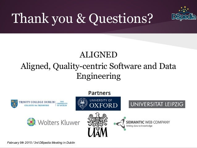 February 9th 2015 / 3rd DBpedia Meeting in Dublin Thank you & Questions? ALIGNED Aligned, Quality-centric Software and Dat...