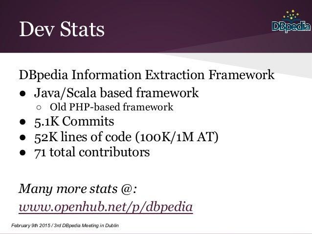 February 9th 2015 / 3rd DBpedia Meeting in Dublin Dev Stats DBpedia Information Extraction Framework ● Java/Scala based fr...