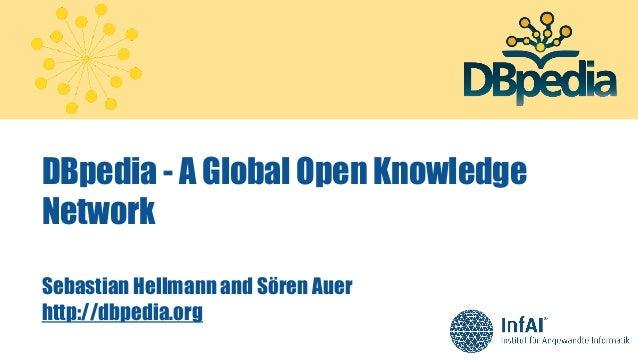 DBpedia - A Global Open Knowledge Network Sebastian Hellmann and Sören Auer http://dbpedia.org