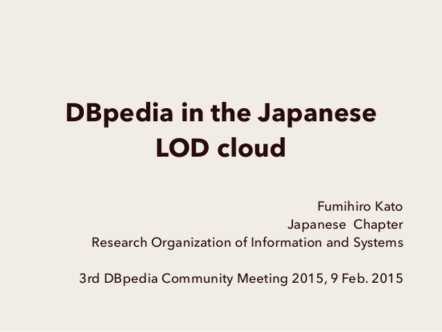 DBpedia in the Japanese LOD cloud Fumihiro Kato Japanese Chapter Research Organization of Information and Systems 3rd DBpe...