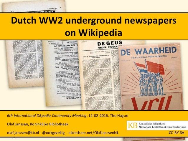 Dutch WW2 underground newspapers on Wikipedia 6th International DBpedia Community Meeting, 12-02-2016, The Hague Olaf Jans...