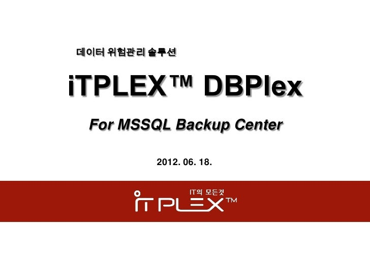 데이터 위험관리 솔루션iTPLEX™ DBPlex For MSSQL Backup Center         2012. 06. 18.