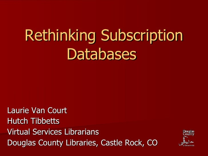 Rethinking Subscription Databases   Laurie Van Court Hutch Tibbetts Virtual Services Librarians Douglas County Libraries, ...