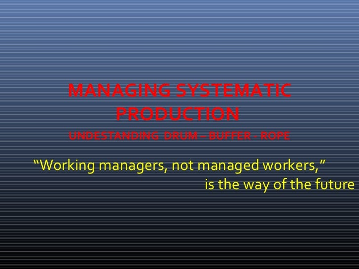 "MANAGING SYSTEMATIC        PRODUCTION     UNDESTANDING DRUM – BUFFER - ROPE""Working managers, not managed workers,""       ..."