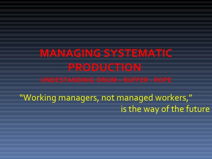 """MANAGING SYSTEMATIC PRODUCTION  """" Working managers, not managed workers,"""" is the way of the future UNDESTANDING  DRUM – BU..."""